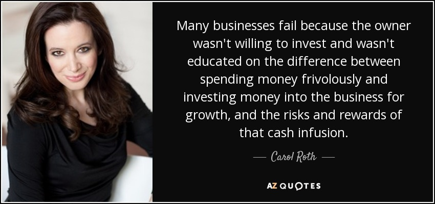 Many businesses fail because the owner wasn't willing to invest and wasn't educated on the difference between spending money frivolously and investing money into the business for growth, and the risks and rewards of that cash infusion. - Carol Roth