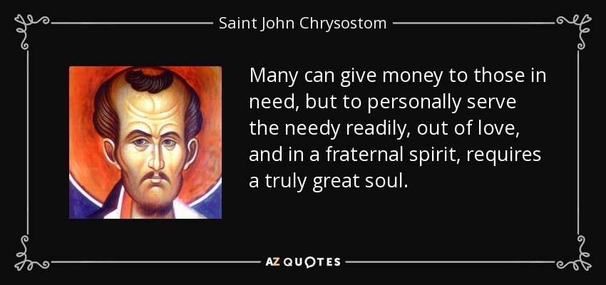 Many can give money to those in need, but to personally serve the needy readily, out of love, and in a fraternal spirit, requires a truly great soul. - Saint John Chrysostom