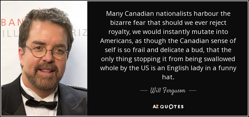 Many Canadian nationalists harbour the bizarre fear that should we ever reject royalty, we would instantly mutate into Americans, as though the Canadian sense of self is so frail and delicate a bud, that the only thing stopping it from being swallowed whole by the US is an English lady in a funny hat. - Will Ferguson