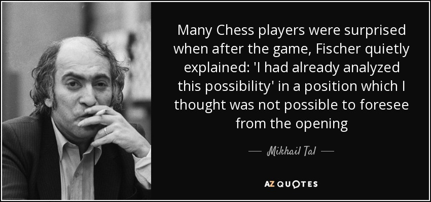 Many Chess players were surprised when after the game, Fischer quietly explained: 'I had already analyzed this possibility' in a position which I thought was not possible to foresee from the opening - Mikhail Tal
