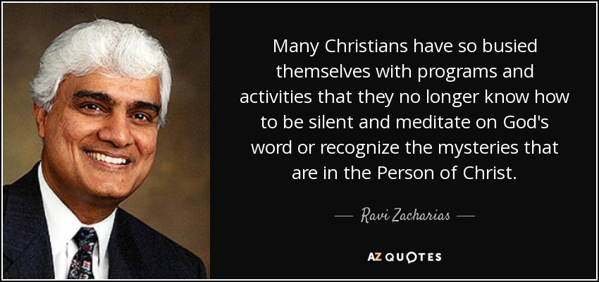 Many Christians have so busied themselves with programs and activities that they no longer know how to be silent and meditate on God's word or recognize the mysteries that are in the Person of Christ. - Ravi Zacharias