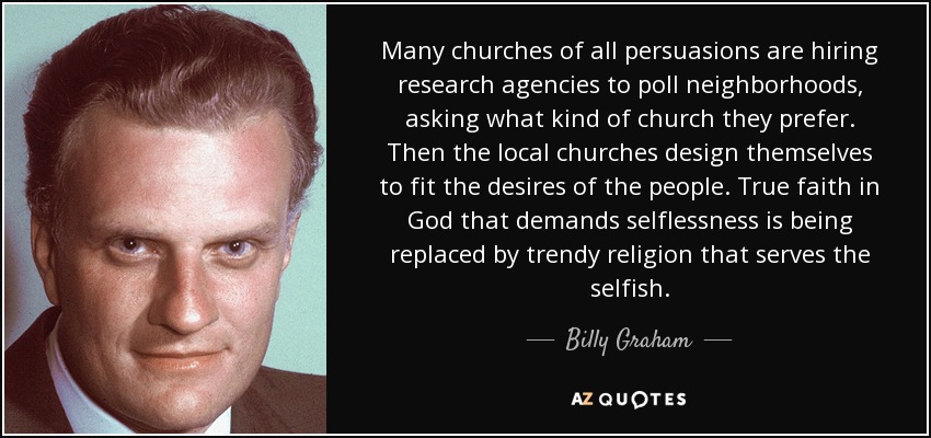 Many churches of all persuasions are hiring research agencies to poll neighborhoods, asking what kind of church they prefer. Then the local churches design themselves to fit the desires of the people. True faith in God that demands selflessness is being replaced by trendy religion that serves the selfish. - Billy Graham