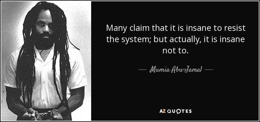 Many claim that it is insane to resist the system; but actually, it is insane not to. - Mumia Abu-Jamal