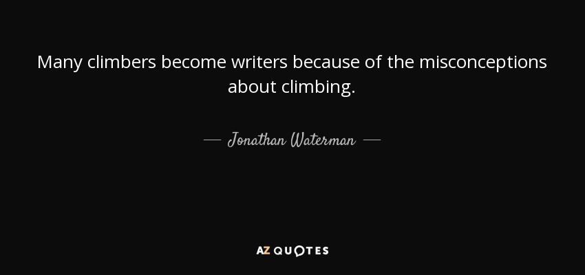 Many climbers become writers because of the misconceptions about climbing. - Jonathan Waterman