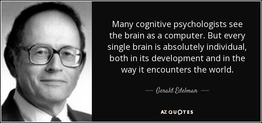 Many cognitive psychologists see the brain as a computer. But every single brain is absolutely individual, both in its development and in the way it encounters the world. - Gerald Edelman