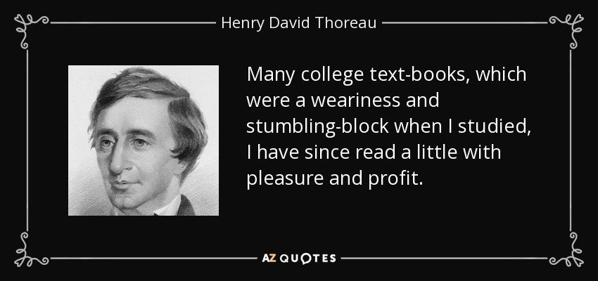 Many college text-books, which were a weariness and stumbling-block when I studied, I have since read a little with pleasure and profit. - Henry David Thoreau