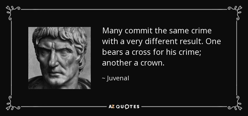Many commit the same crime with a very different result. One bears a cross for his crime; another a crown. - Juvenal
