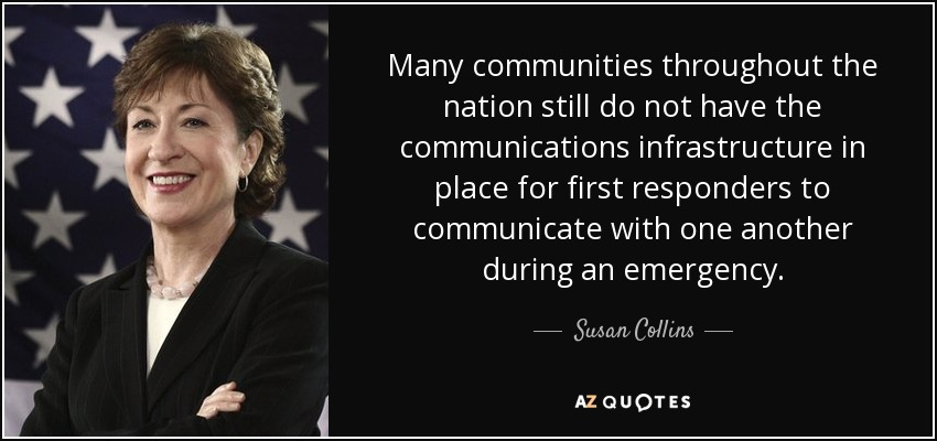 Many communities throughout the nation still do not have the communications infrastructure in place for first responders to communicate with one another during an emergency. - Susan Collins
