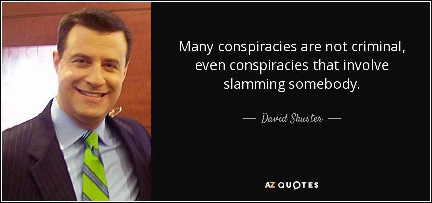 Many conspiracies are not criminal, even conspiracies that involve slamming somebody. - David Shuster