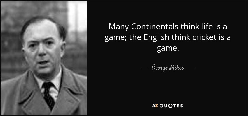 Many Continentals think life is a game; the English think cricket is a game. - George Mikes