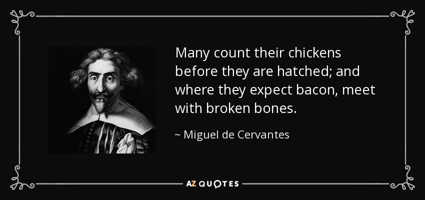 Many count their chickens before they are hatched; and where they expect bacon, meet with broken bones. - Miguel de Cervantes