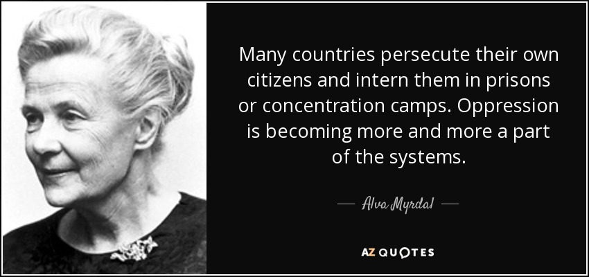 Many countries persecute their own citizens and intern them in prisons or concentration camps. Oppression is becoming more and more a part of the systems. - Alva Myrdal