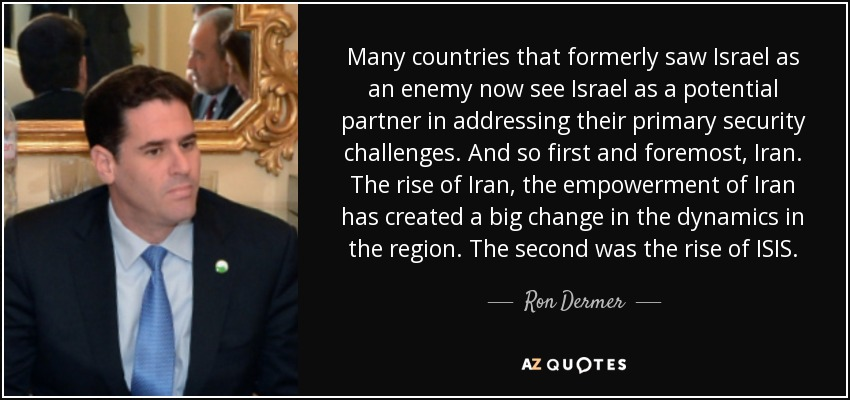 Many countries that formerly saw Israel as an enemy now see Israel as a potential partner in addressing their primary security challenges. And so first and foremost, Iran. The rise of Iran, the empowerment of Iran has created a big change in the dynamics in the region. The second was the rise of ISIS. - Ron Dermer