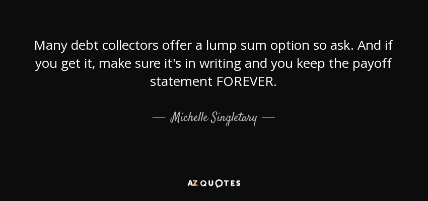 Many debt collectors offer a lump sum option so ask. And if you get it, make sure it's in writing and you keep the payoff statement FOREVER. - Michelle Singletary