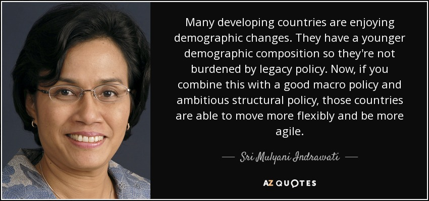 Many developing countries are enjoying demographic changes. They have a younger demographic composition so they're not burdened by legacy policy. Now, if you combine this with a good macro policy and ambitious structural policy, those countries are able to move more flexibly and be more agile. - Sri Mulyani Indrawati
