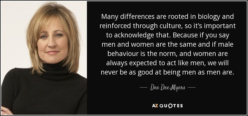 Many differences are rooted in biology and reinforced through culture, so it's important to acknowledge that. Because if you say men and women are the same and if male behaviour is the norm, and women are always expected to act like men, we will never be as good at being men as men are. - Dee Dee Myers