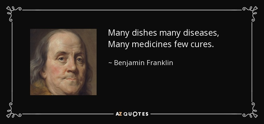 Many dishes many diseases, Many medicines few cures. - Benjamin Franklin