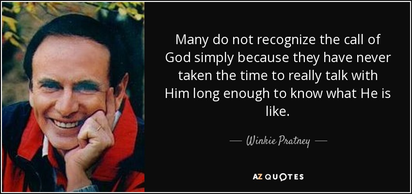 Many do not recognize the call of God simply because they have never taken the time to really talk with Him long enough to know what He is like. - Winkie Pratney