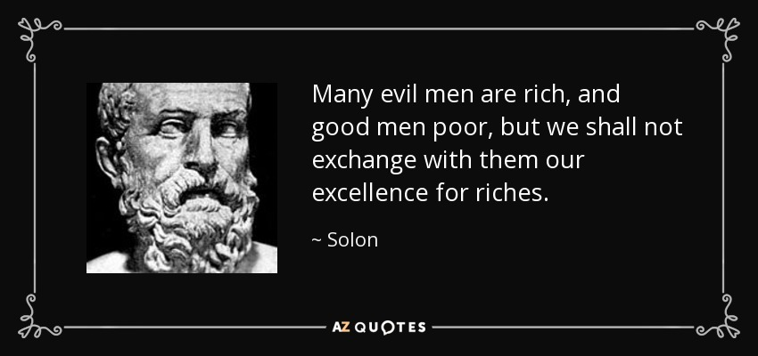Many evil men are rich, and good men poor, but we shall not exchange with them our excellence for riches. - Solon