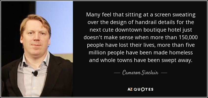 Many feel that sitting at a screen sweating over the design of handrail details for the next cute downtown boutique hotel just doesn't make sense when more than 150,000 people have lost their lives, more than five million people have been made homeless and whole towns have been swept away. - Cameron Sinclair
