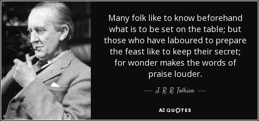 Many folk like to know beforehand what is to be set on the table; but those who have laboured to prepare the feast like to keep their secret; for wonder makes the words of praise louder. - J. R. R. Tolkien