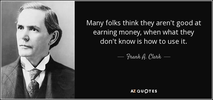 Many folks think they aren't good at earning money, when what they don't know is how to use it. - Frank A. Clark