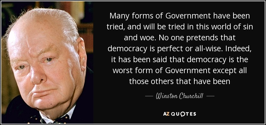Many forms of Government have been tried, and will be tried in this world of sin and woe. No one pretends that democracy is perfect or all-wise. Indeed, it has been said that democracy is the worst form of Government except all those others that have been - Winston Churchill