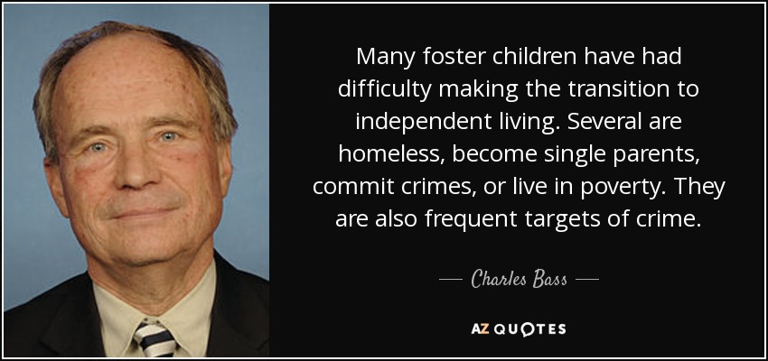 Many foster children have had difficulty making the transition to independent living. Several are homeless, become single parents, commit crimes, or live in poverty. They are also frequent targets of crime. - Charles Bass
