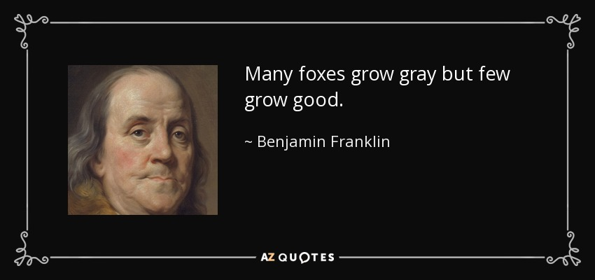 Many foxes grow gray but few grow good. - Benjamin Franklin