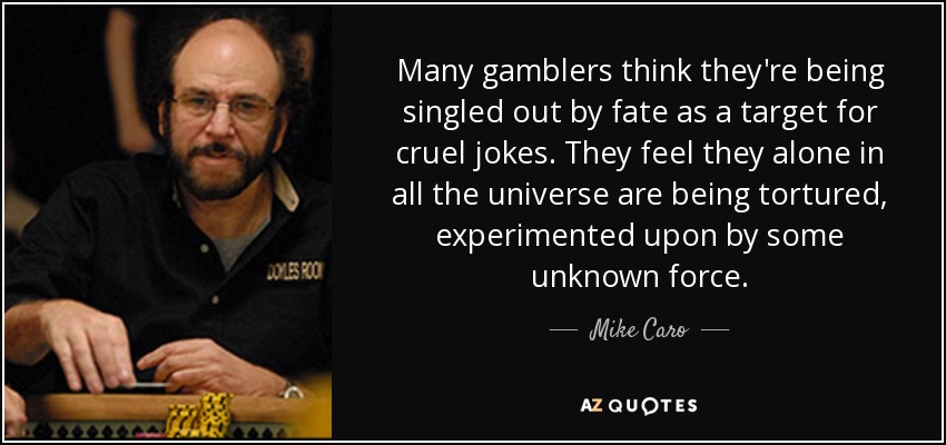 Many gamblers think they're being singled out by fate as a target for cruel jokes. They feel they alone in all the universe are being tortured, experimented upon by some unknown force. - Mike Caro