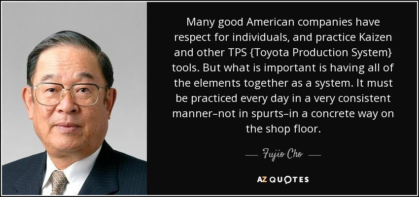 Many good American companies have respect for individuals, and practice Kaizen and other TPS {Toyota Production System} tools. But what is important is having all of the elements together as a system. It must be practiced every day in a very consistent manner–not in spurts–in a concrete way on the shop floor. - Fujio Cho