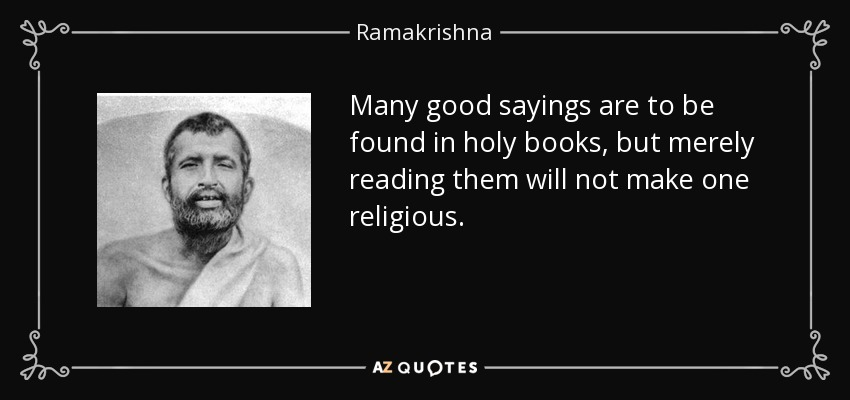 Many good sayings are to be found in holy books, but merely reading them will not make one religious. - Ramakrishna