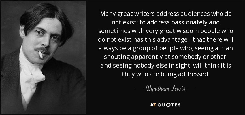 Many great writers address audiences who do not exist; to address passionately and sometimes with very great wisdom people who do not exist has this advantage - that there will always be a group of people who, seeing a man shouting apparently at somebody or other, and seeing nobody else in sight, will think it is they who are being addressed. - Wyndham Lewis