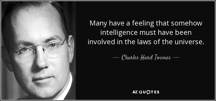 Many have a feeling that somehow intelligence must have been involved in the laws of the universe. - Charles Hard Townes
