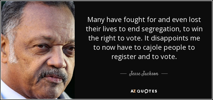 Many have fought for and even lost their lives to end segregation, to win the right to vote. It disappoints me to now have to cajole people to register and to vote. - Jesse Jackson