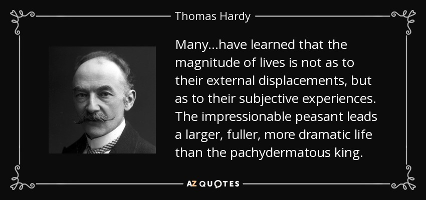Many...have learned that the magnitude of lives is not as to their external displacements, but as to their subjective experiences. The impressionable peasant leads a larger, fuller, more dramatic life than the pachydermatous king. - Thomas Hardy