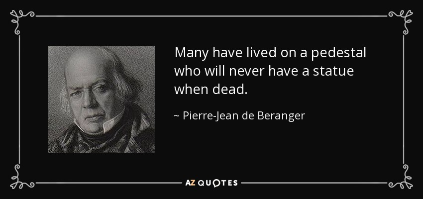 Many have lived on a pedestal who will never have a statue when dead. - Pierre-Jean de Beranger
