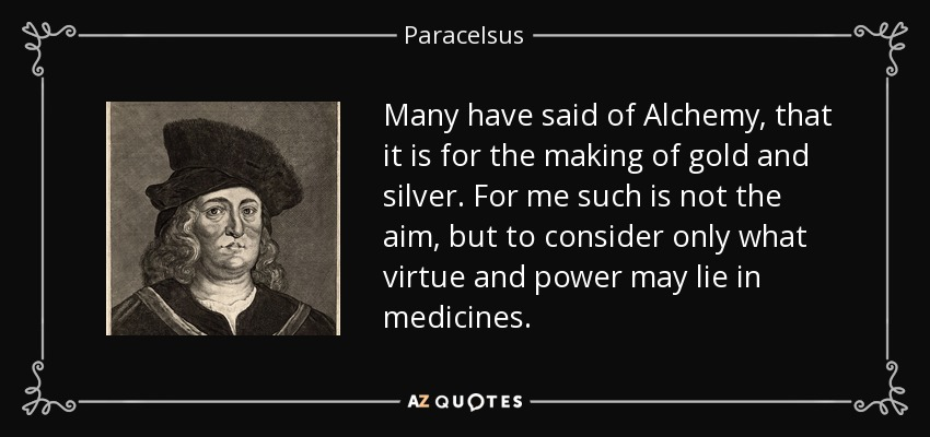 Many have said of Alchemy, that it is for the making of gold and silver. For me such is not the aim, but to consider only what virtue and power may lie in medicines. - Paracelsus
