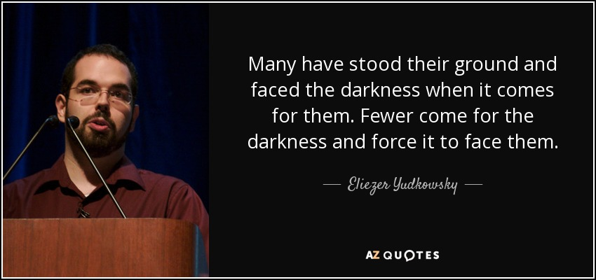 Many have stood their ground and faced the darkness when it comes for them. Fewer come for the darkness and force it to face them. - Eliezer Yudkowsky