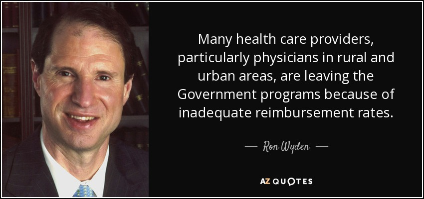 Many health care providers, particularly physicians in rural and urban areas, are leaving the Government programs because of inadequate reimbursement rates. - Ron Wyden