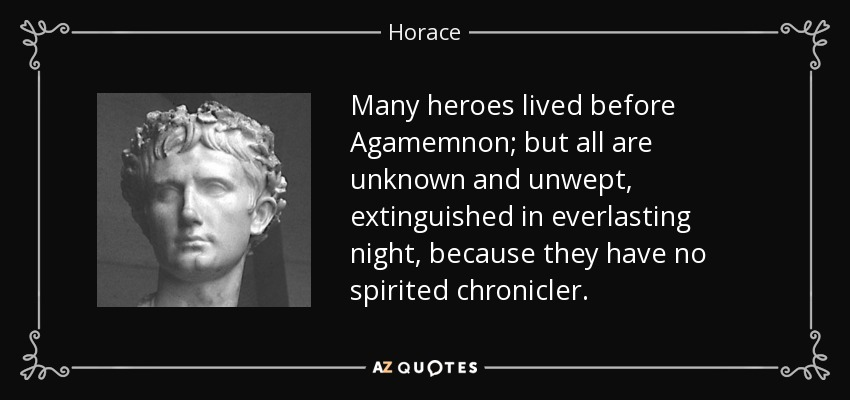 Many heroes lived before Agamemnon; but all are unknown and unwept, extinguished in everlasting night, because they have no spirited chronicler. - Horace