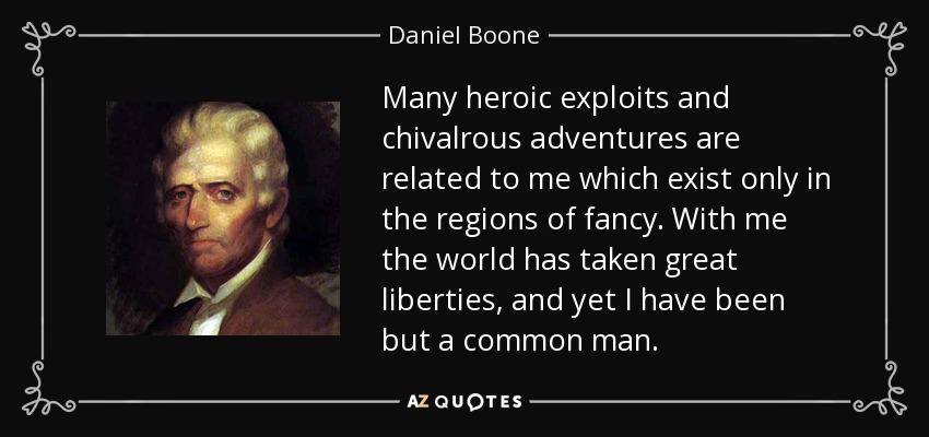 Many heroic exploits and chivalrous adventures are related to me which exist only in the regions of fancy. With me the world has taken great liberties, and yet I have been but a common man. - Daniel Boone