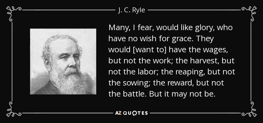Many, I fear, would like glory, who have no wish for grace. They would [want to] have the wages, but not the work; the harvest, but not the labor; the reaping, but not the sowing; the reward, but not the battle. But it may not be. - J. C. Ryle