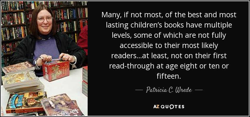 Many, if not most, of the best and most lasting children's books have multiple levels, some of which are not fully accessible to their most likely readers…at least, not on their first read-through at age eight or ten or fifteen. - Patricia C. Wrede