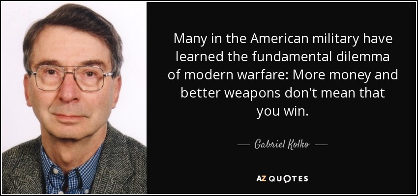 Many in the American military have learned the fundamental dilemma of modern warfare: More money and better weapons don't mean that you win. - Gabriel Kolko