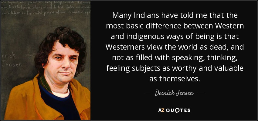 Many Indians have told me that the most basic difference between Western and indigenous ways of being is that Westerners view the world as dead, and not as filled with speaking, thinking, feeling subjects as worthy and valuable as themselves. - Derrick Jensen