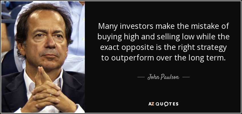 Many investors make the mistake of buying high and selling low while the exact opposite is the right strategy to outperform over the long term. - John Paulson