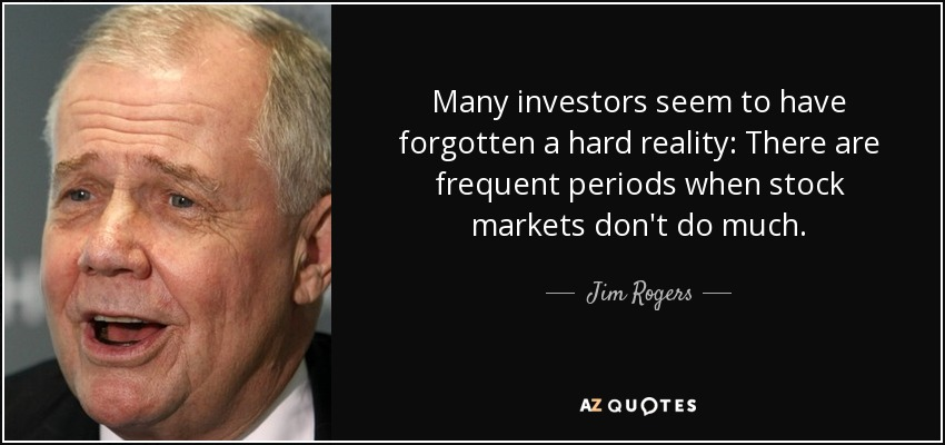 Many investors seem to have forgotten a hard reality: There are frequent periods when stock markets don't do much. - Jim Rogers