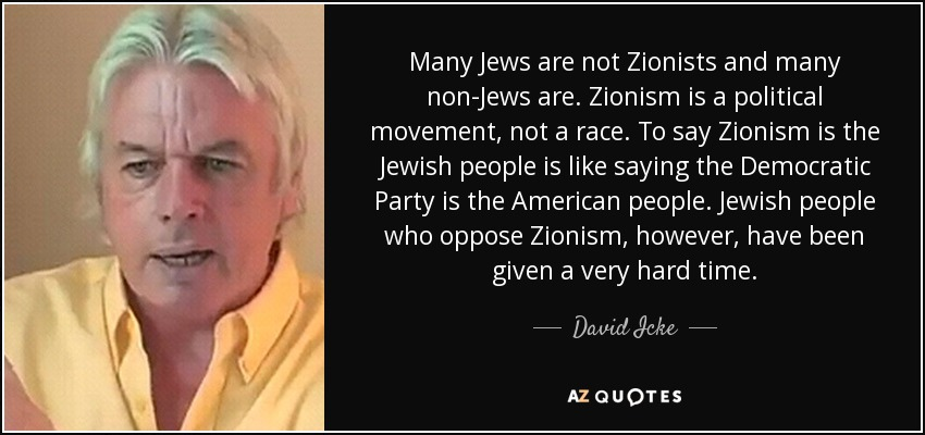 Many Jews are not Zionists and many non-Jews are. Zionism is a political movement, not a race. To say Zionism is the Jewish people is like saying the Democratic Party is the American people. Jewish people who oppose Zionism, however, have been given a very hard time. - David Icke