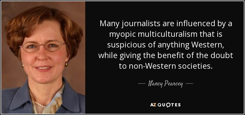 Many journalists are influenced by a myopic multiculturalism that is suspicious of anything Western, while giving the benefit of the doubt to non-Western societies. - Nancy Pearcey